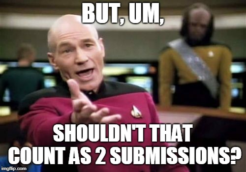 Picard Wtf Meme | BUT, UM, SHOULDN'T THAT COUNT AS 2 SUBMISSIONS? | image tagged in memes,picard wtf | made w/ Imgflip meme maker