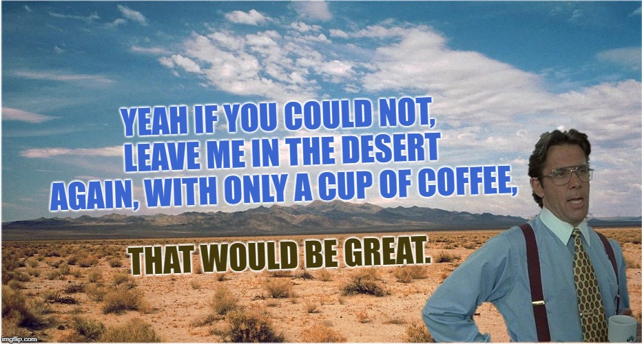 The Great Samema Desert | YEAH IF YOU COULD NOT, LEAVE ME IN THE DESERT AGAIN, WITH ONLY A CUP OF COFFEE, THAT WOULD BE GREAT. | image tagged in great desert,its not for dessert,its going to be great,and do great,and make 1st page,great | made w/ Imgflip meme maker
