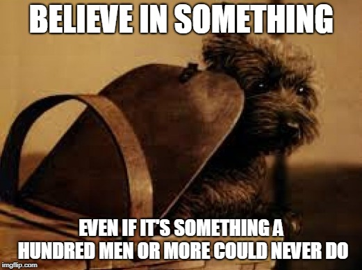 BELIEVE IN SOMETHING EVEN IF IT'S SOMETHING A HUNDRED MEN OR MORE COULD NEVER DO | made w/ Imgflip meme maker