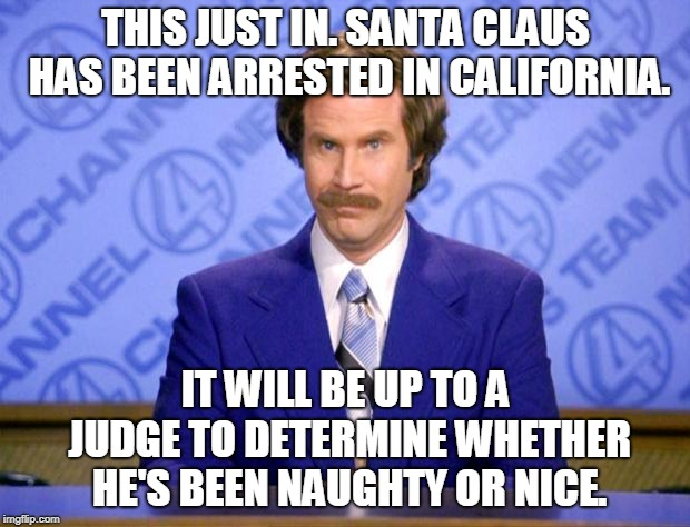 This just in  | THIS JUST IN. SANTA CLAUS HAS BEEN ARRESTED IN CALIFORNIA. IT WILL BE UP TO A JUDGE TO DETERMINE WHETHER HE'S BEEN NAUGHTY OR NICE. | image tagged in this just in | made w/ Imgflip meme maker