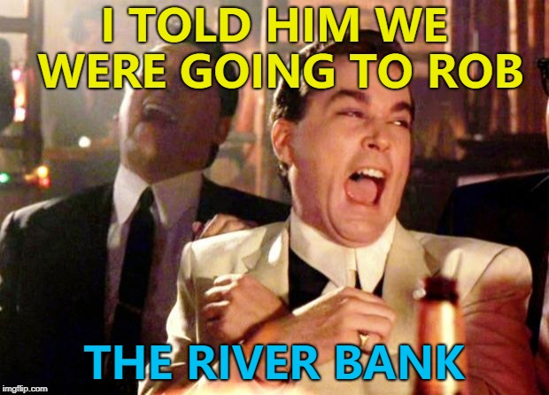 Some people will believe anything... :) | I TOLD HIM WE WERE GOING TO ROB THE RIVER BANK | image tagged in goodfellas laugh,memes,crime | made w/ Imgflip meme maker