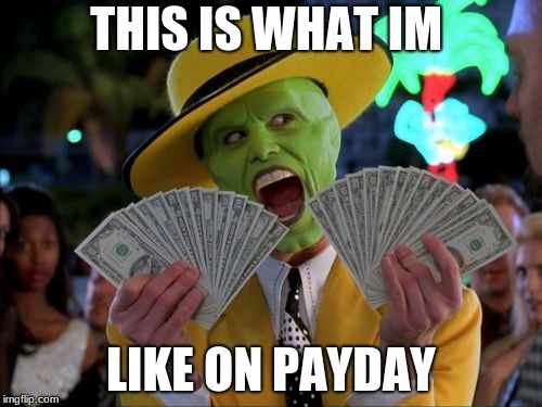 Money Money | THIS IS WHAT IM LIKE ON PAYDAY | image tagged in memes,money money | made w/ Imgflip meme maker