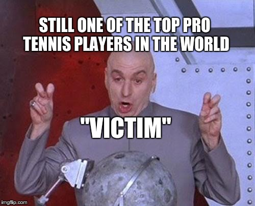 "Dr Evil Laser Meme | STILL ONE OF THE TOP PRO TENNIS PLAYERS IN THE WORLD ""VICTIM"" 