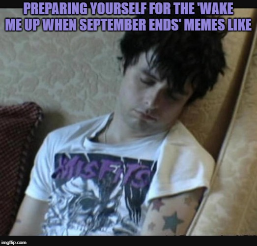 Green day | PREPARING YOURSELF FOR THE 'WAKE ME UP WHEN SEPTEMBER ENDS' MEMES LIKE | image tagged in green day | made w/ Imgflip meme maker