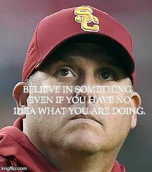 Clay Helton believes | BELIEVE IN SOMETHING. EVEN IF YOU HAVE NO IDEA WHAT YOU ARE DOING. | image tagged in clay,usc,believe in something | made w/ Imgflip meme maker