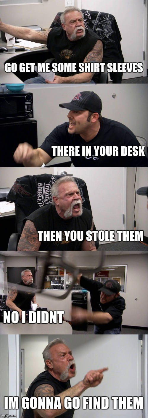 American Chopper Argument Meme | GO GET ME SOME SHIRT SLEEVES THERE IN YOUR DESK THEN YOU STOLE THEM NO I DIDNT IM GONNA GO FIND THEM | image tagged in memes,american chopper argument | made w/ Imgflip meme maker