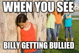WHEN YOU SEE BILLY GETTING BULLIED | image tagged in bullying | made w/ Imgflip meme maker