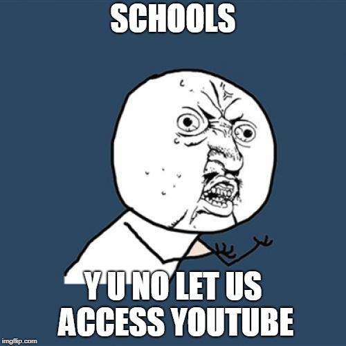 Y U No Meme | SCHOOLS Y U NO LET US ACCESS YOUTUBE | image tagged in memes,y u no | made w/ Imgflip meme maker