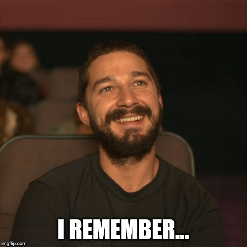 Shia Movies | I REMEMBER... | image tagged in shia movies | made w/ Imgflip meme maker