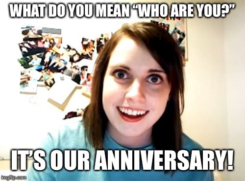 "Overly Attached Girlfriend | WHAT DO YOU MEAN ""WHO ARE YOU?"" IT'S OUR ANNIVERSARY! 