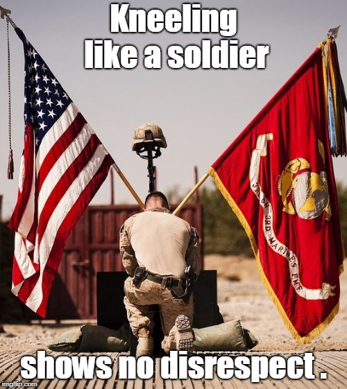kneeling like a soldier | Kneeling like a soldier shows no disrespect . | image tagged in kneeling,soldier,us,flag,american flag,respect | made w/ Imgflip meme maker