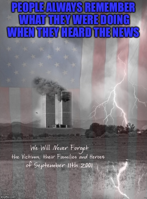 Where were you? | PEOPLE ALWAYS REMEMBER WHAT THEY WERE DOING WHEN THEY HEARD THE NEWS | image tagged in 9/11,remember,honor the fallen | made w/ Imgflip meme maker