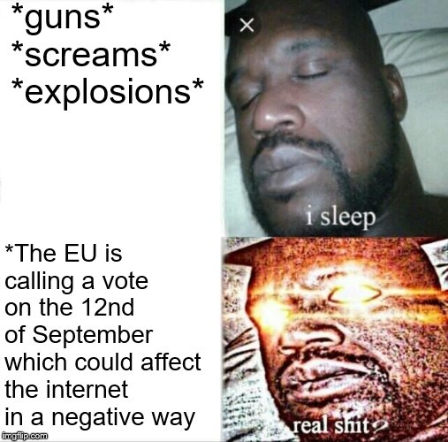 If the EU does this, every European will not be able to meme. Pls help. #SaveTheMemes | *guns*  *screams*  *explosions* *The EU is calling a vote on the 12nd of September which could affect the internet in a negative way | image tagged in memes,sleeping shaq,eu,savethememes | made w/ Imgflip meme maker