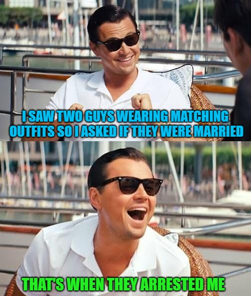 It was an honest mistake...I swear!!! | I SAW TWO GUYS WEARING MATCHING OUTFITS SO I ASKED IF THEY WERE MARRIED THAT'S WHEN THEY ARRESTED ME | image tagged in memes,leonardo dicaprio wolf of wall street,policemen,funny,arrested,honest mistake | made w/ Imgflip meme maker