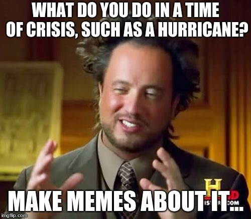 Ancient Aliens Meme | WHAT DO YOU DO IN A TIME OF CRISIS, SUCH AS A HURRICANE? MAKE MEMES ABOUT IT... | image tagged in memes,ancient aliens | made w/ Imgflip meme maker