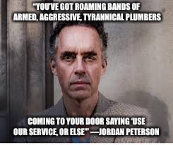 "They're out to get you | ""YOU'VE GOT ROAMING BANDS OF ARMED, AGGRESSIVE, TYRANNICAL PLUMBERS COMING TO YOUR DOOR SAYING 'USE OUR SERVICE, OR ELSE'""—JORDAN PETERSON 
