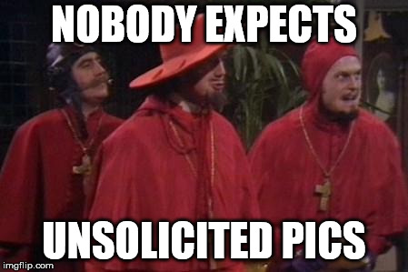 Nobody Expects the Spanish Inquisition Monty Python | NOBODY EXPECTS UNSOLICITED PICS | image tagged in nobody expects the spanish inquisition monty python | made w/ Imgflip meme maker
