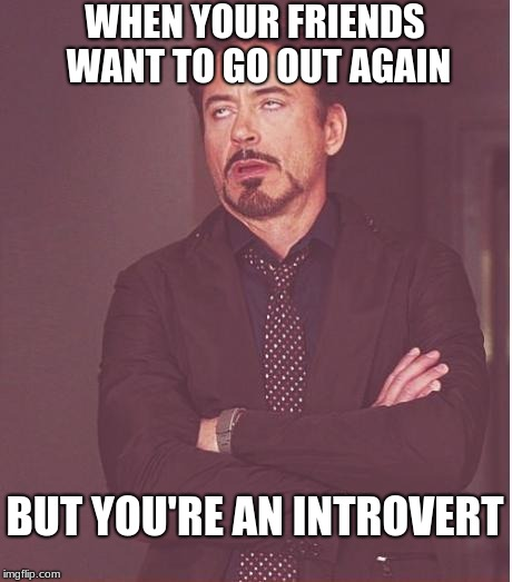 Face You Make Robert Downey Jr Meme | WHEN YOUR FRIENDS WANT TO GO OUT AGAIN BUT YOU'RE AN INTROVERT | image tagged in memes,face you make robert downey jr | made w/ Imgflip meme maker
