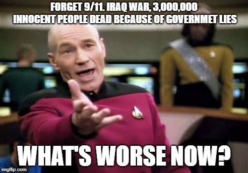 Forget 9/11 You Brainwashed Fools | FORGET 9/11. IRAQ WAR, 3,000,000 INNOCENT PEOPLE DEAD BECAUSE OF GOVERNMET LIES WHAT'S WORSE NOW? | image tagged in memes,picard wtf,iraq war,911,fool,brainwashed | made w/ Imgflip meme maker