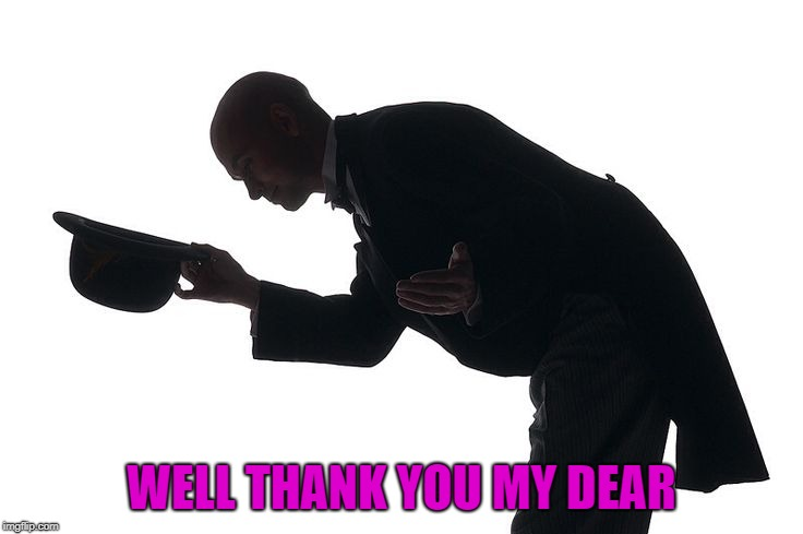 WELL THANK YOU MY DEAR | made w/ Imgflip meme maker