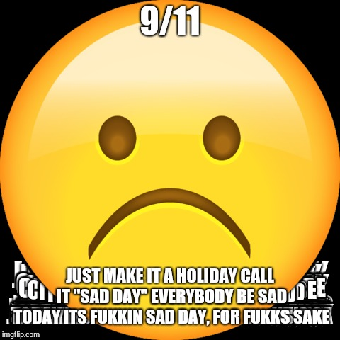 "i hate remember 9/11 day so fukkov | 9/11 JUST MAKE IT A HOLIDAY CALL IT ""SAD DAY"" EVERYBODY BE SAD TODAY ITS FUKKIN SAD DAY, FOR FUKKS SAKE 