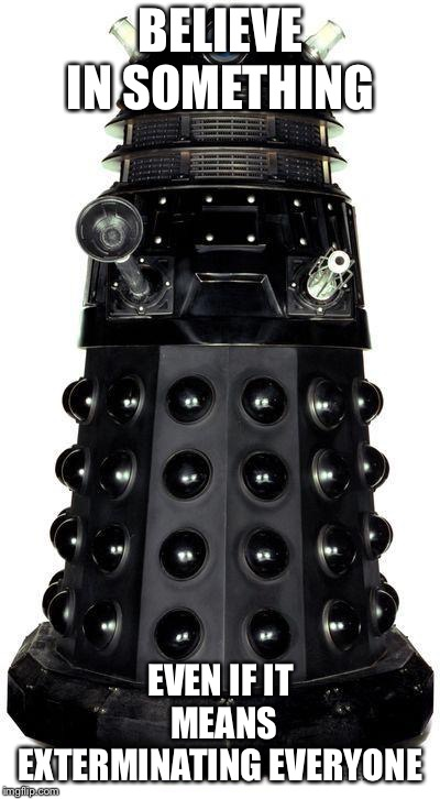 dalek | BELIEVE IN SOMETHING EVEN IF IT MEANS EXTERMINATING EVERYONE | image tagged in dalek | made w/ Imgflip meme maker