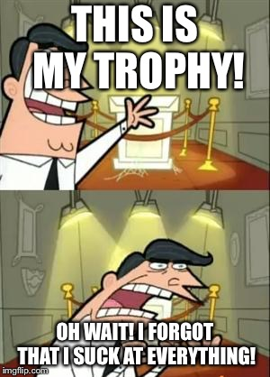 This Is Where I'd Put My Trophy If I Had One Meme | THIS IS MY TROPHY! OH WAIT! I FORGOT THAT I SUCK AT EVERYTHING! | image tagged in memes,this is where i'd put my trophy if i had one | made w/ Imgflip meme maker