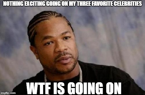Serious Xzibit |  NOTHING EXCITING GOING ON MY THREE FAVORITE CELEBRITIES; WTF IS GOING ON | image tagged in memes,serious xzibit,celebrity | made w/ Imgflip meme maker