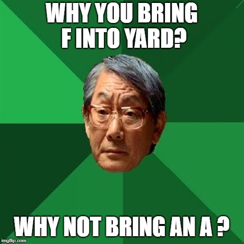 High Expectations Asian Father Meme | WHY YOU BRING F INTO YARD? WHY NOT BRING AN A ? | image tagged in memes,high expectations asian father | made w/ Imgflip meme maker