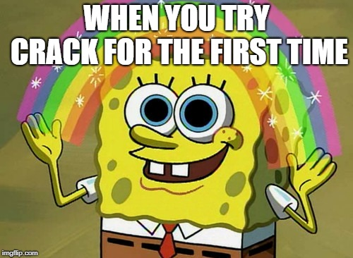 Imagination Spongebob Meme |  WHEN YOU TRY CRACK FOR THE FIRST TIME | image tagged in memes,imagination spongebob | made w/ Imgflip meme maker