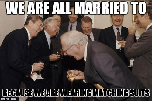Laughing Men In Suits Meme | WE ARE ALL MARRIED TO BECAUSE WE ARE WEARING MATCHING SUITS | image tagged in memes,laughing men in suits | made w/ Imgflip meme maker
