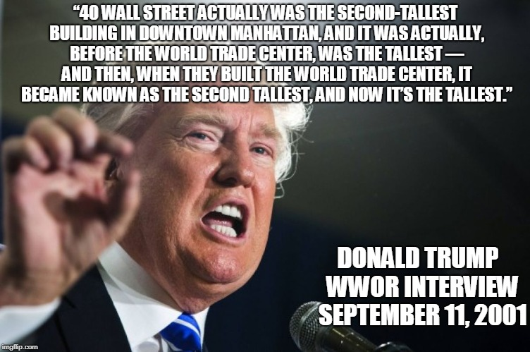 "NEVER FORGET.....HOW AWFUL HE IS. | ""40 WALL STREET ACTUALLY WAS THE SECOND-TALLEST BUILDING IN DOWNTOWN MANHATTAN, AND IT WAS ACTUALLY, BEFORE THE WORLD TRADE CENTER, WAS THE  