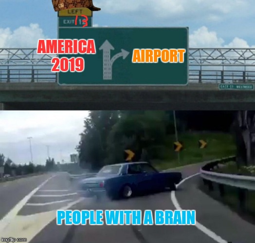 My Prediction, Meet you in Canada | AMERICA 2019 AIRPORT PEOPLE WITH A BRAIN | image tagged in memes,scumbag,left off exit 13 ramp | made w/ Imgflip meme maker