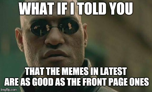 Matrix Morpheus Meme | WHAT IF I TOLD YOU THAT THE MEMES IN LATEST ARE AS GOOD AS THE FRONT PAGE ONES | image tagged in memes,matrix morpheus | made w/ Imgflip meme maker