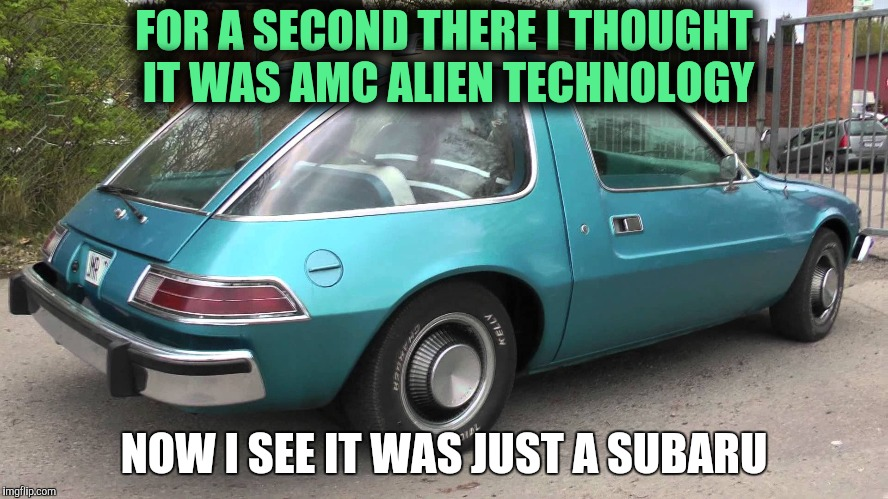 FOR A SECOND THERE I THOUGHT IT WAS AMC ALIEN TECHNOLOGY NOW I SEE IT WAS JUST A SUBARU | made w/ Imgflip meme maker