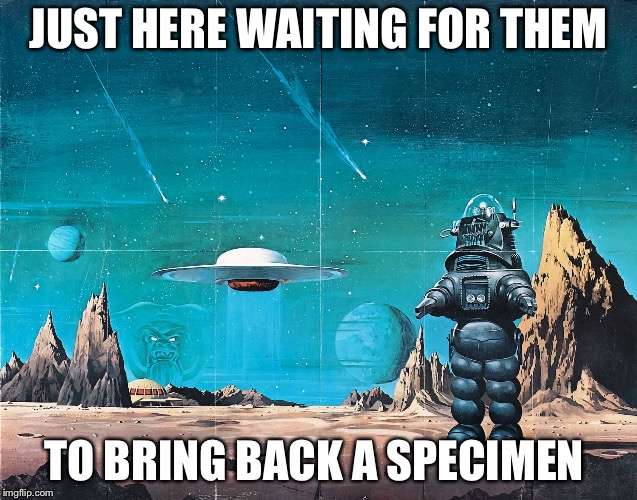 Robby the robot | JUST HERE WAITING FOR THEM TO BRING BACK A SPECIMEN | image tagged in robby the robot | made w/ Imgflip meme maker