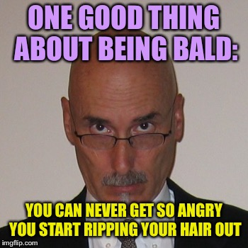 If you're unhappy about balding, there is an upside! | ONE GOOD THING ABOUT BEING BALD: YOU CAN NEVER GET SO ANGRY YOU START RIPPING YOUR HAIR OUT | image tagged in kfc bald guy,bald | made w/ Imgflip meme maker