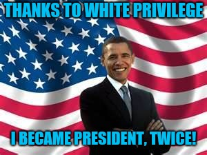 Obama | THANKS TO WHITE PRIVILEGE I BECAME PRESIDENT, TWICE! | image tagged in memes,obama | made w/ Imgflip meme maker