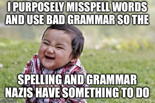 Evil Toddler Meme | I PURPOSELY MISSPELL WORDS AND USE BAD GRAMMAR SO THE SPELLING AND GRAMMAR NAZIS HAVE SOMETHING TO DO | image tagged in memes,evil toddler | made w/ Imgflip meme maker
