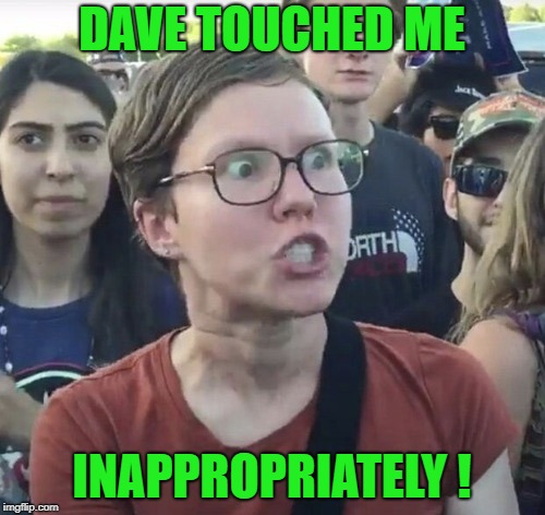 Triggered feminist | DAVE TOUCHED ME INAPPROPRIATELY ! | image tagged in triggered feminist | made w/ Imgflip meme maker