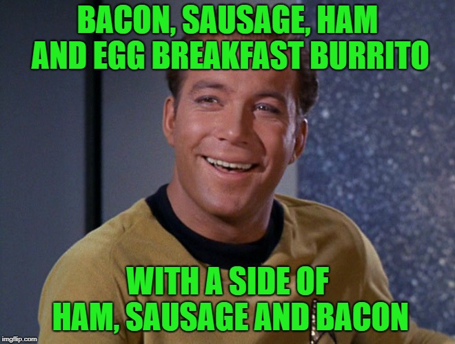kirk | BACON, SAUSAGE, HAM AND EGG BREAKFAST BURRITO WITH A SIDE OF HAM, SAUSAGE AND BACON | image tagged in kirk | made w/ Imgflip meme maker