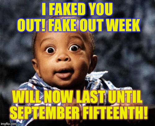 Fake out week, a One_Girl_Band event. I faked you all out (a suggestion made by socrates)! | I FAKED YOU OUT! FAKE OUT WEEK WILL NOW LAST UNTIL SEPTEMBER FIFTEENTH! | image tagged in that's what you thought | made w/ Imgflip meme maker