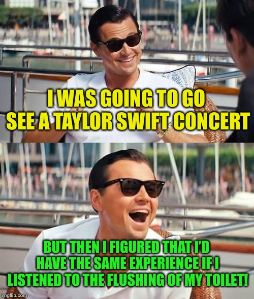I do not like Taylor Swift. Just sayin'. | I WAS GOING TO GO SEE A TAYLOR SWIFT CONCERT BUT THEN I FIGURED THAT I'D HAVE THE SAME EXPERIENCE IF I LISTENED TO THE FLUSHING OF MY TOILET | image tagged in memes,leonardo dicaprio wolf of wall street | made w/ Imgflip meme maker