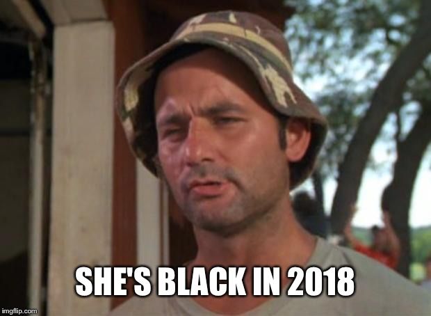 So I Got That Goin For Me Which Is Nice Meme | SHE'S BLACK IN 2018 | image tagged in memes,so i got that goin for me which is nice | made w/ Imgflip meme maker