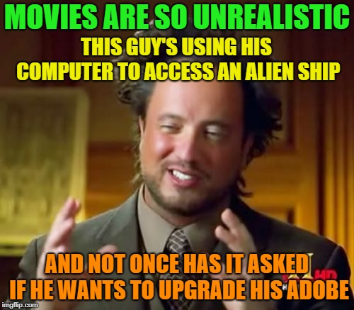 Total Fiction | MOVIES ARE SO UNREALISTIC AND NOT ONCE HAS IT ASKED IF HE WANTS TO UPGRADE HIS ADOBE THIS GUY'S USING HIS COMPUTER TO ACCESS AN ALIEN SHIP | image tagged in memes,ancient aliens,funny,upgrade | made w/ Imgflip meme maker