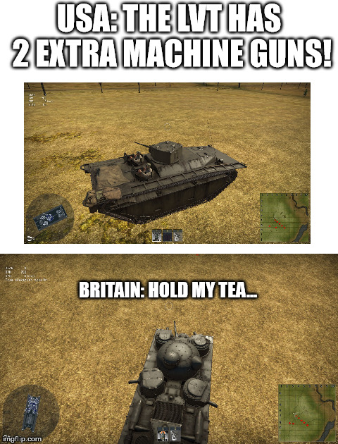 Britain its time to stop... | USA: THE LVT HAS 2 EXTRA MACHINE GUNS! BRITAIN: HOLD MY TEA... | image tagged in warthunder,tank,ww2 | made w/ Imgflip meme maker