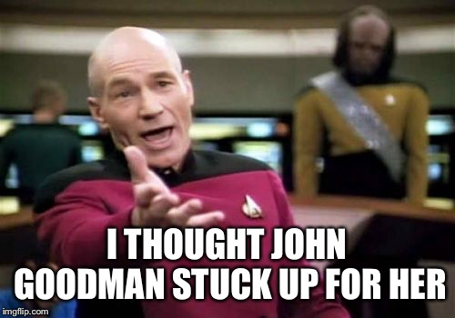 Picard Wtf Meme | I THOUGHT JOHN GOODMAN STUCK UP FOR HER | image tagged in memes,picard wtf | made w/ Imgflip meme maker