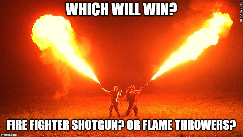 WHICH WILL WIN? FIRE FIGHTER SHOTGUN? OR FLAME THROWERS? | made w/ Imgflip meme maker