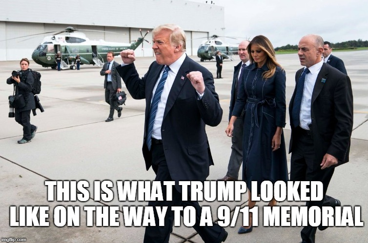 THIS IS WHAT TRUMP LOOKED LIKE ON THE WAY TO A 9/11 MEMORIAL | image tagged in trump | made w/ Imgflip meme maker