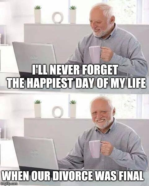 Hide the Pain Harold Meme | I'LL NEVER FORGET THE HAPPIEST DAY OF MY LIFE WHEN OUR DIVORCE WAS FINAL | image tagged in memes,hide the pain harold | made w/ Imgflip meme maker